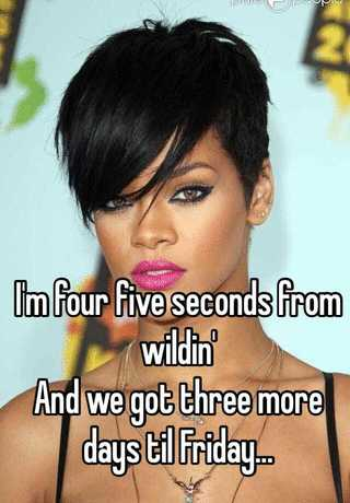 I'm four five seconds from wildin' And we got three more