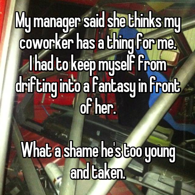 My manager said she thinks my coworker has a thing for me. I had to keep myself from drifting into a fantasy in front of her.  What a shame he's too young and taken.