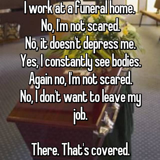 I work at a funeral home.  No, I'm not scared. No, it doesn't depress me. Yes, I constantly see bodies. Again no, I'm not scared. No, I don't want to leave my job.  There. That's covered.