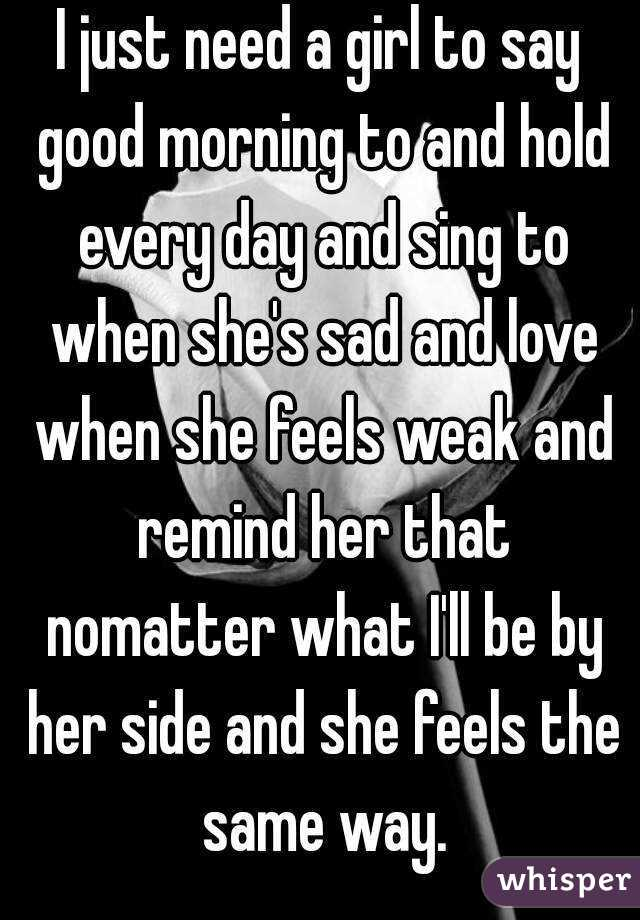 i just need a girl to say good morning to and hold every day and sing