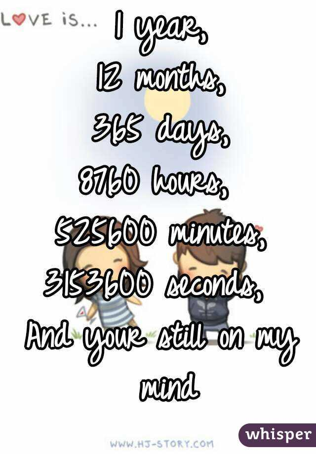 1 year, 12 months, 365 days, 8760 hours, 525600 minutes, 3153600 seconds,  And your still on ...