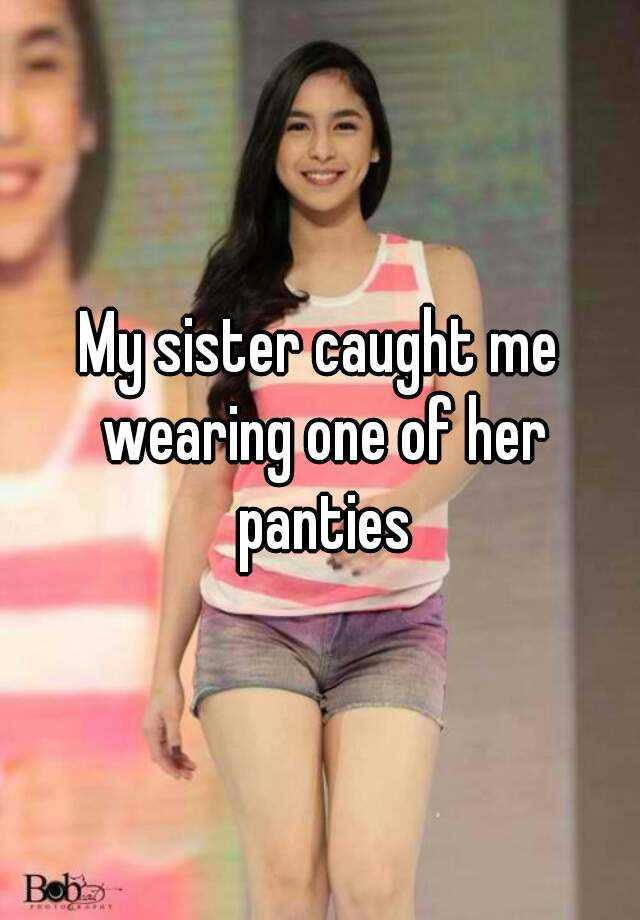 My sister caught me wearing her panties