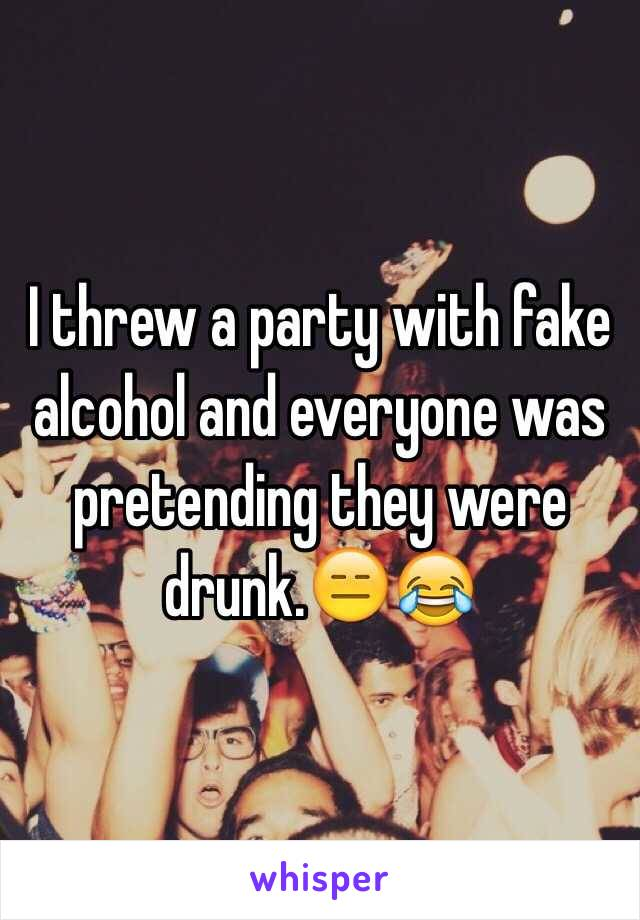 I threw a party with fake alcohol and everyone was pretending they were drunk.😑😂