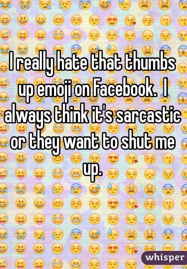 I Really Hate That Thumbs Up Emoji On Facebook I Always Think Its