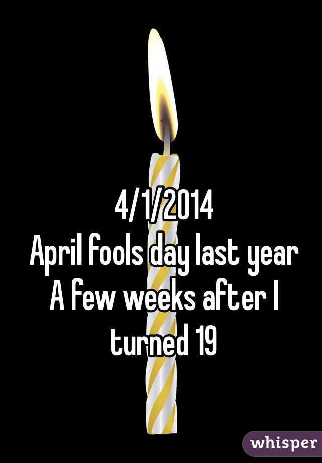 4/1/2014 April fools day last year  A few weeks after I turned 19