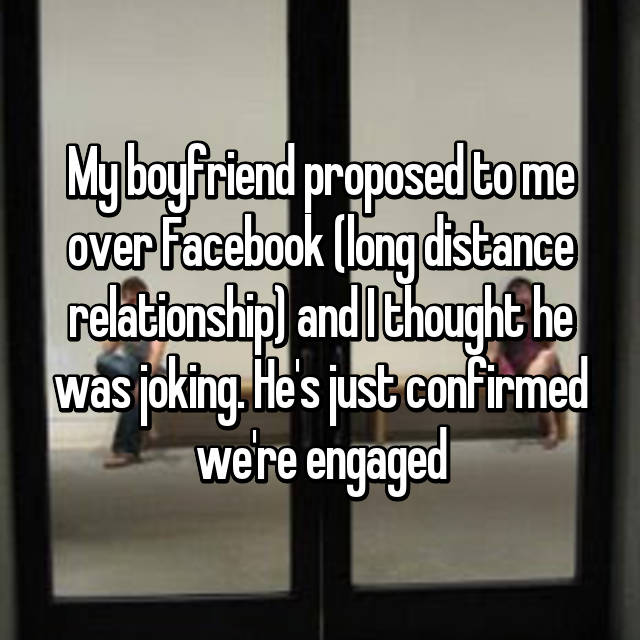 My boyfriend proposed to me over Facebook (long distance relationship) and I thought he was joking. He's just confirmed we're engaged 😱😊😅😜😚😍