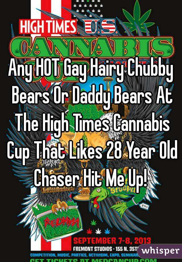 Any HOT Gay Hairy Chubby Bears Or Daddy Bears At The High Times Cannabis Cup That Likes 28 Year Old Chaser Hit Me Up!
