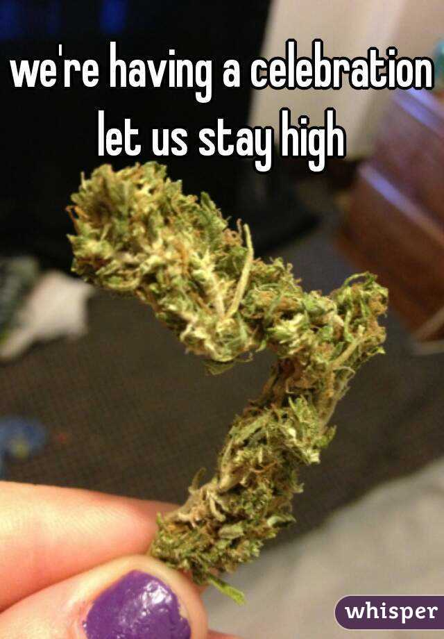 we're having a celebration let us stay high