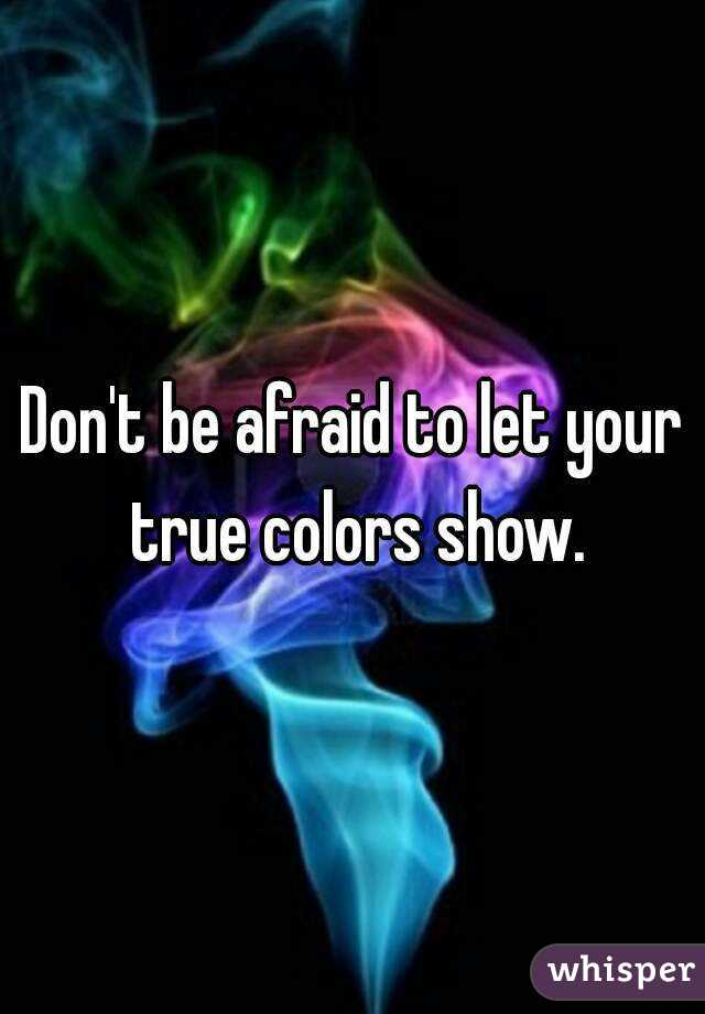 Don't be afraid to let your true colors show.