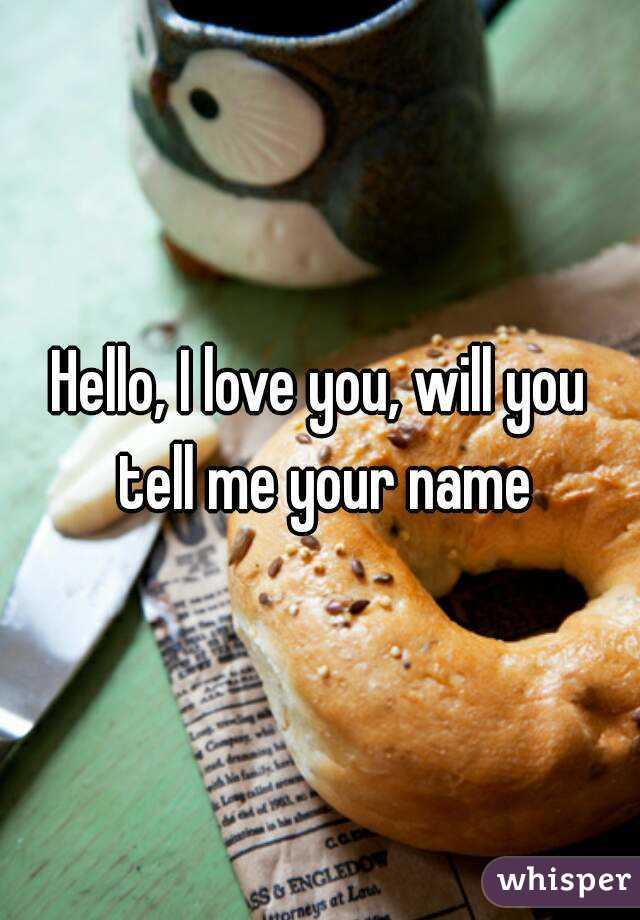 Hello, I love you, will you tell me your name