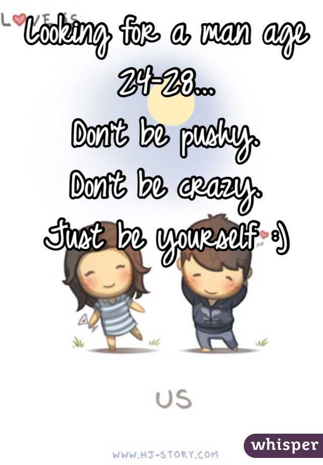 Looking for a man age 24-28... Don't be pushy.  Don't be crazy.  Just be yourself :)