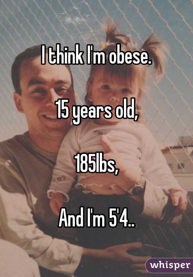 I think I'm obese.  15 years old,  185lbs,   And I'm 5'4..
