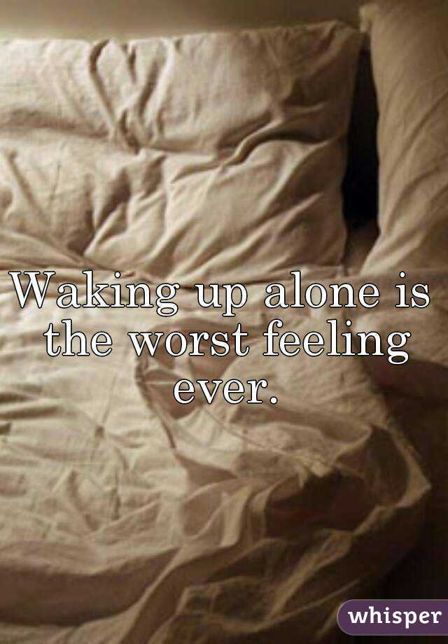 Waking up alone is the worst feeling ever.