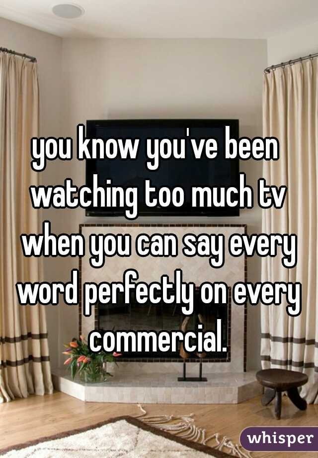 you know you've been watching too much tv when you can say every word perfectly on every commercial.