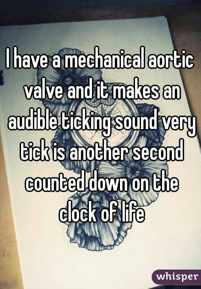 I have a mechanical aortic valve and it makes an audible ticking sound very tick is another second counted down on the clock of life