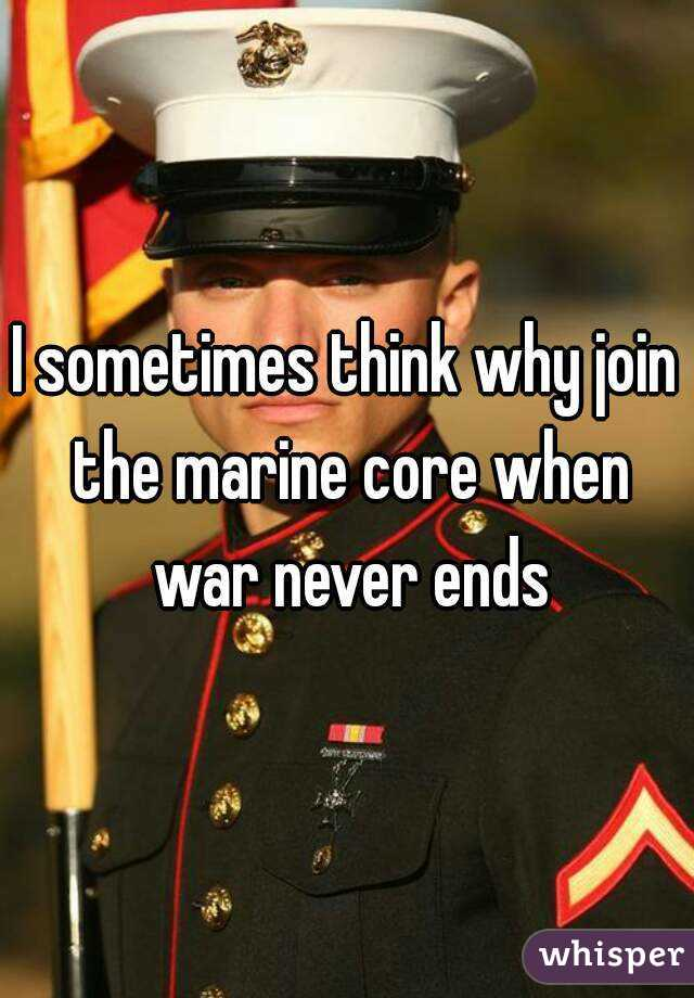 I sometimes think why join the marine core when war never ends