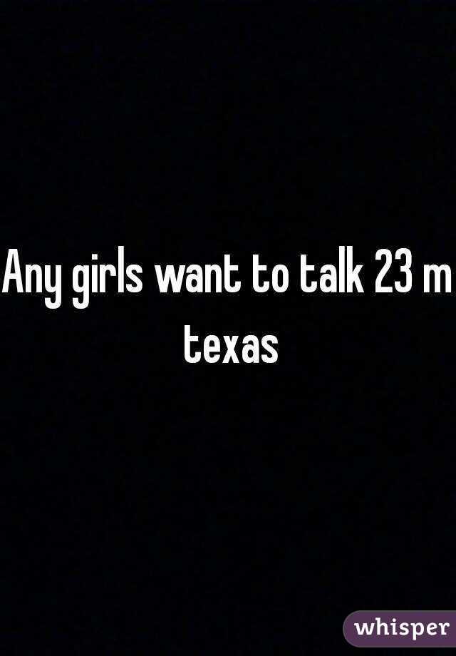 Any girls want to talk 23 m texas