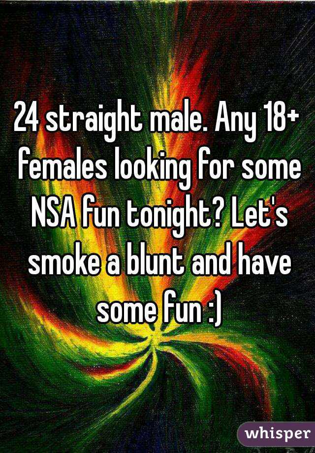 24 straight male. Any 18+ females looking for some NSA fun tonight? Let's smoke a blunt and have some fun :)