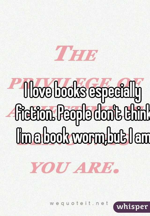 I love books especially fiction. People don't think I'm a book worm,but I am