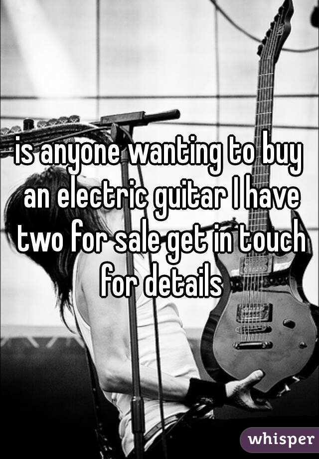 is anyone wanting to buy an electric guitar I have two for sale get in touch for details