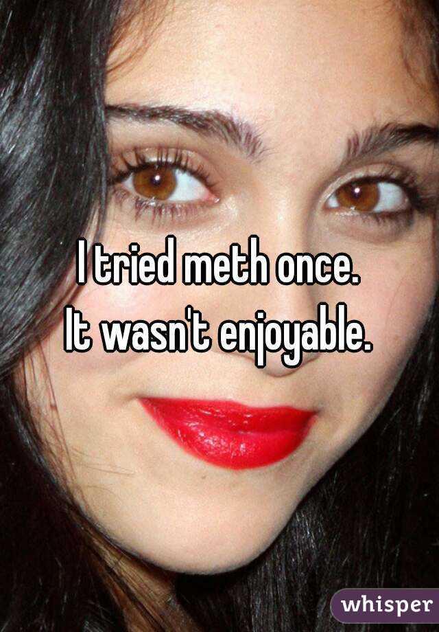 I tried meth once. It wasn't enjoyable.
