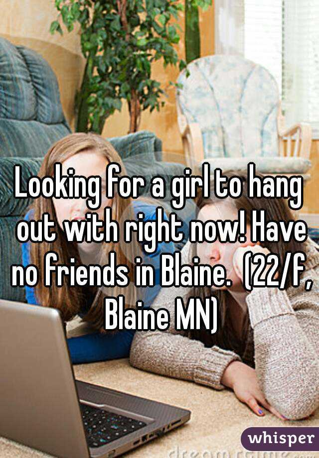 Looking for a girl to hang out with right now! Have no friends in Blaine.  (22/f, Blaine MN)