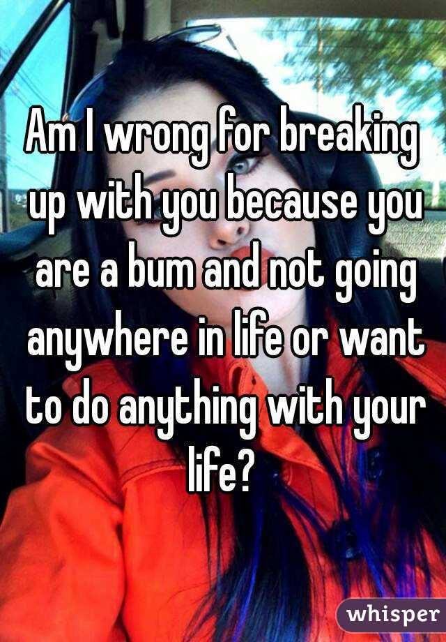 Am I wrong for breaking up with you because you are a bum and not going anywhere in life or want to do anything with your life?