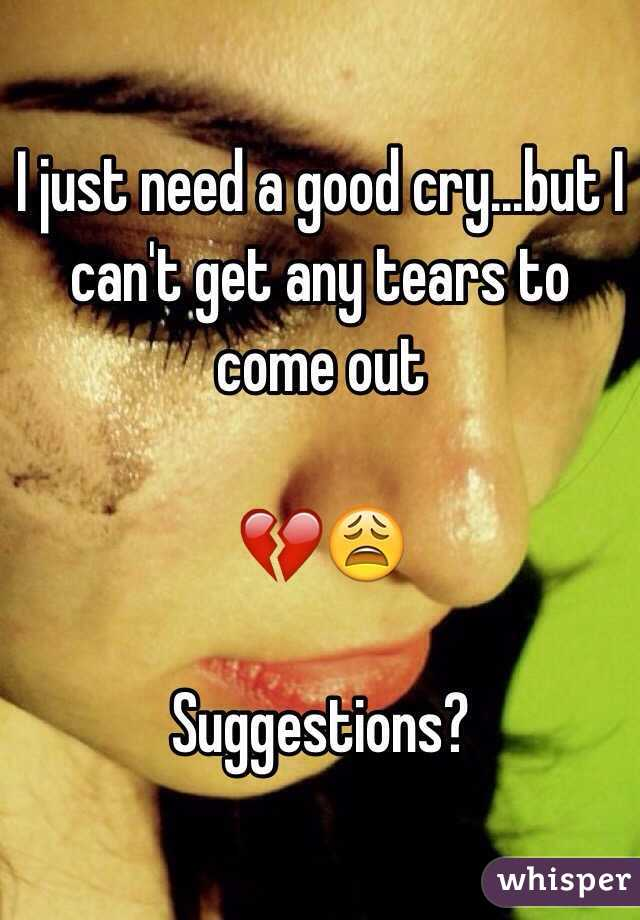 I just need a good cry...but I can't get any tears to come out   💔😩  Suggestions?