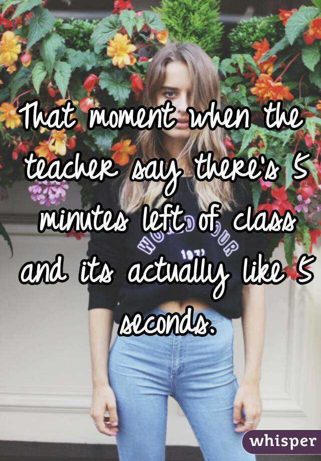 That moment when the teacher say there's 5 minutes left of class and its actually like 5 seconds.
