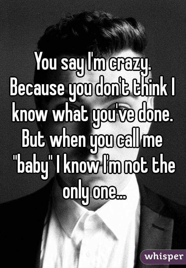 "You say I'm crazy. Because you don't think I know what you've done.  But when you call me ""baby"" I know I'm not the only one..."