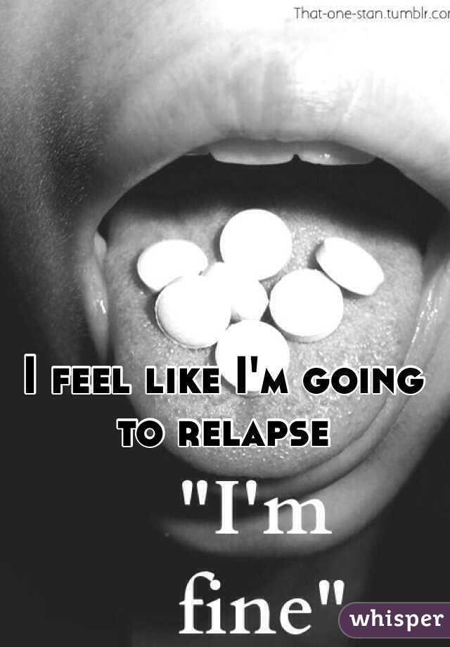 I feel like I'm going to relapse