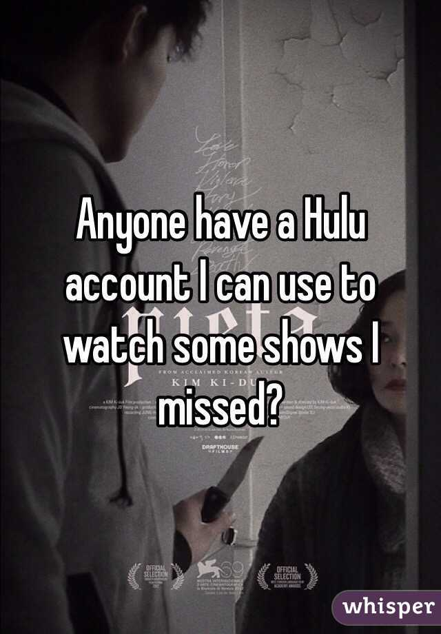 Anyone have a Hulu account I can use to watch some shows I missed?