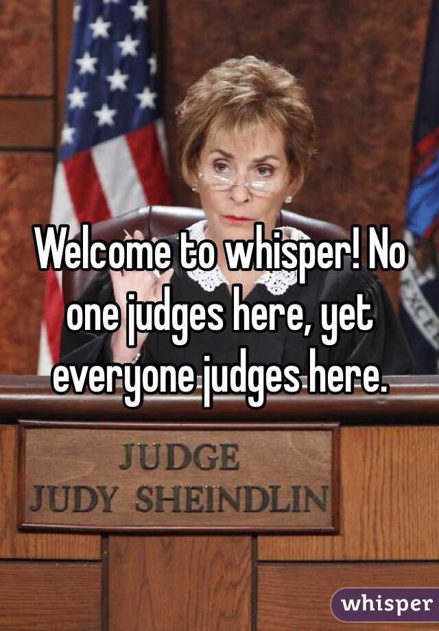 Welcome to whisper! No one judges here, yet everyone judges here.