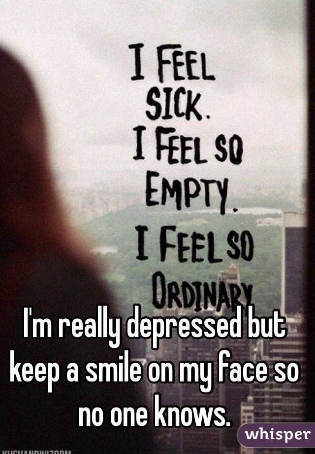 I'm really depressed but keep a smile on my face so no one knows.