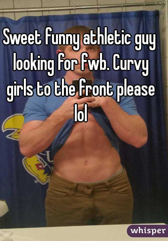 Sweet funny athletic guy looking for fwb. Curvy girls to the front please lol