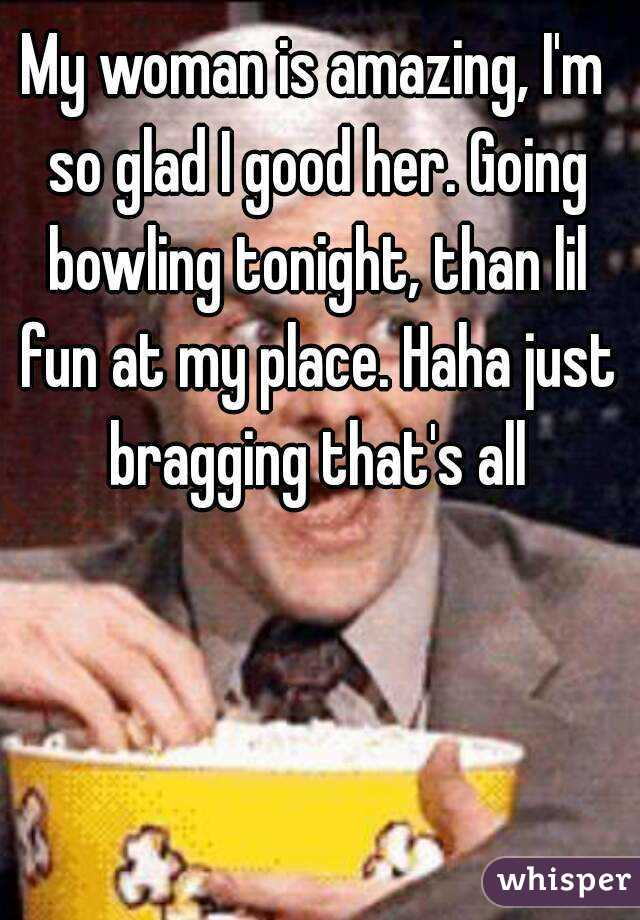 My woman is amazing, I'm so glad I good her. Going bowling tonight, than lil fun at my place. Haha just bragging that's all