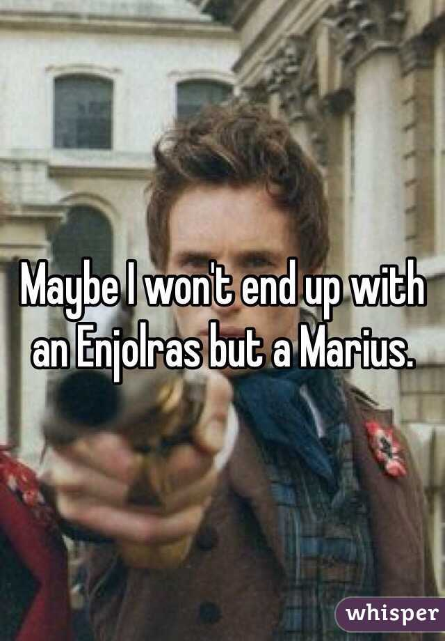 Maybe I won't end up with an Enjolras but a Marius.