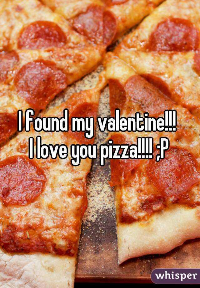 I found my valentine!!!  I love you pizza!!!! ;P