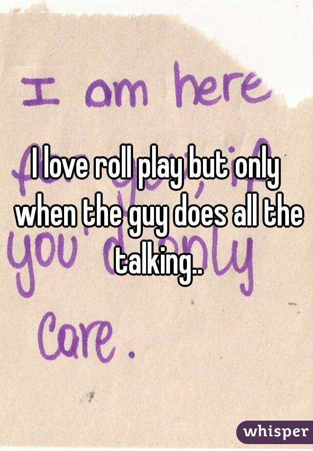 I love roll play but only when the guy does all the talking..