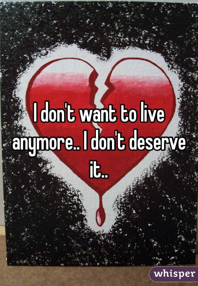I don't want to live anymore.. I don't deserve it..