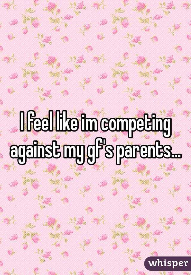 I feel like im competing against my gf's parents...