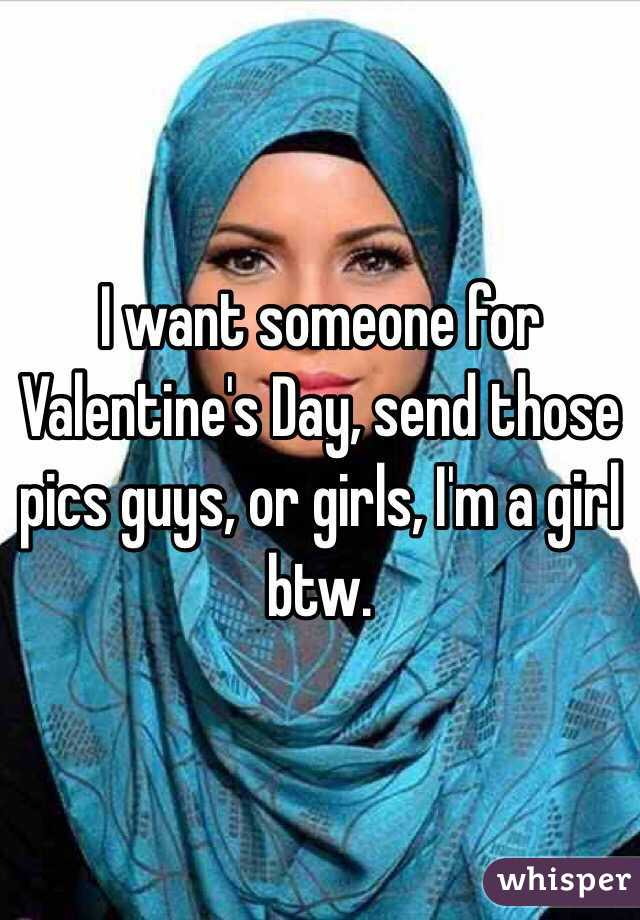 I want someone for Valentine's Day, send those pics guys, or girls, I'm a girl btw.