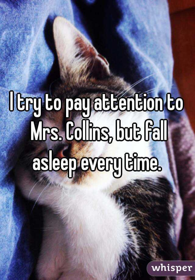I try to pay attention to Mrs. Collins, but fall asleep every time.