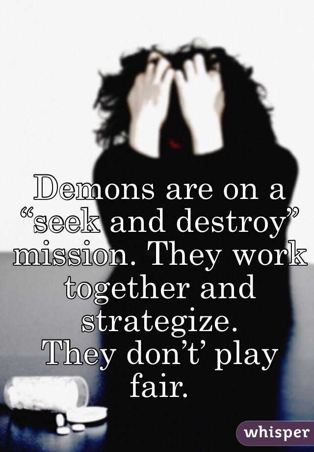 """Demons are on a """"seek and destroy"""" mission. They work together and strategize.  They don't' play fair."""