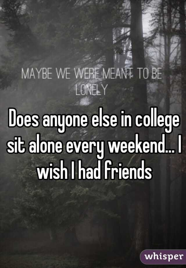 Does anyone else in college sit alone every weekend... I wish I had friends