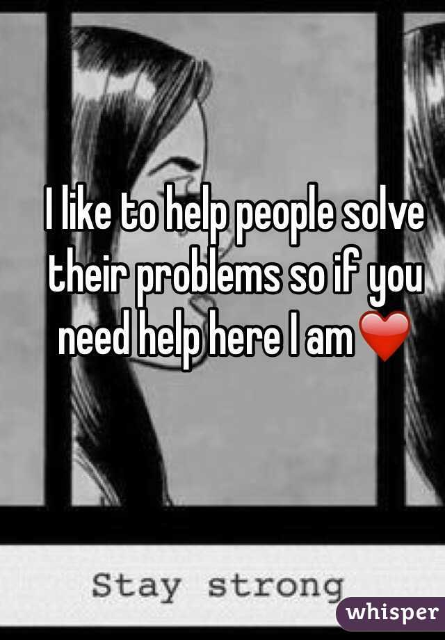 I like to help people solve their problems so if you need help here I am❤️