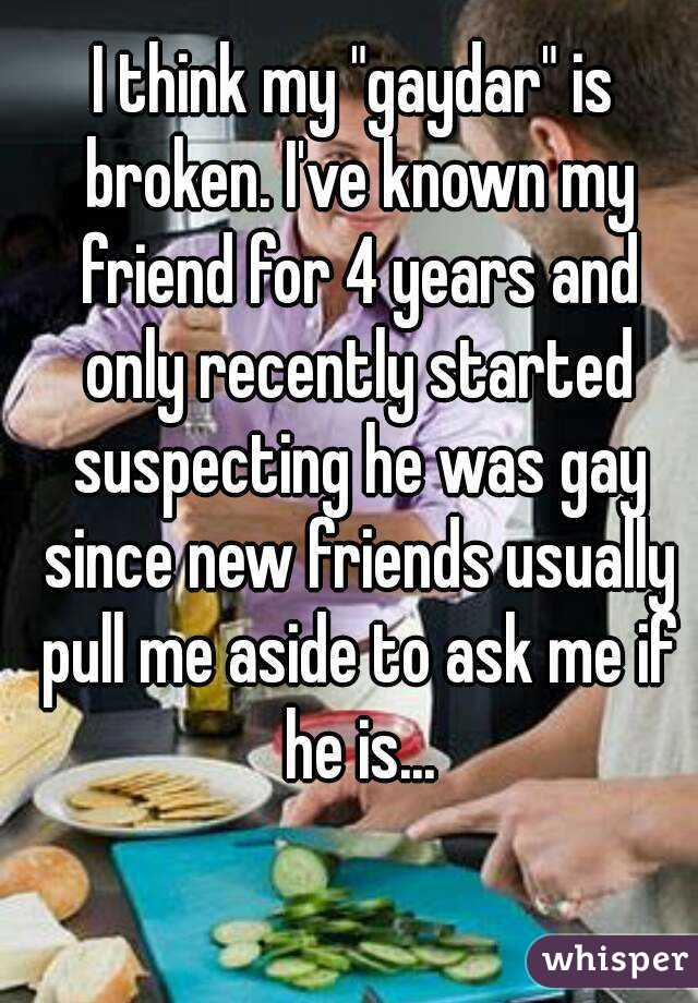 """I think my """"gaydar"""" is broken. I've known my friend for 4 years and only recently started suspecting he was gay since new friends usually pull me aside to ask me if he is..."""
