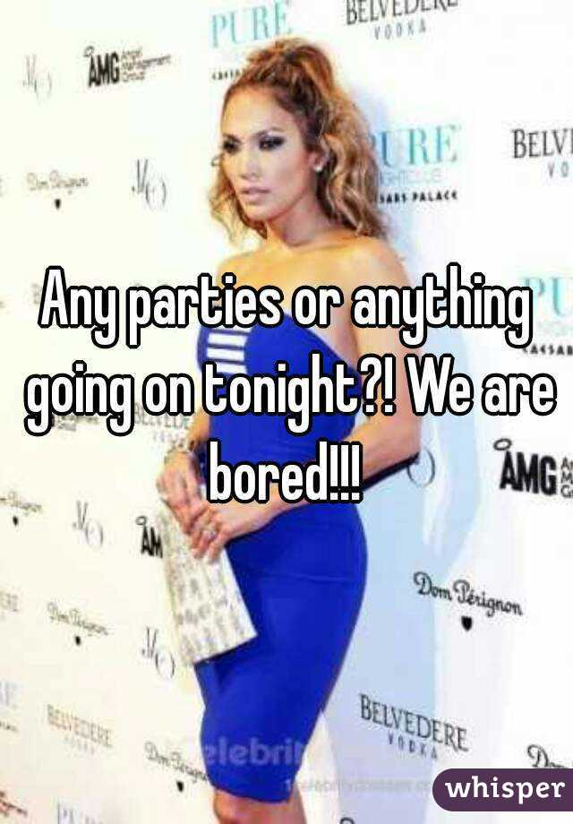 Any parties or anything going on tonight?! We are bored!!!