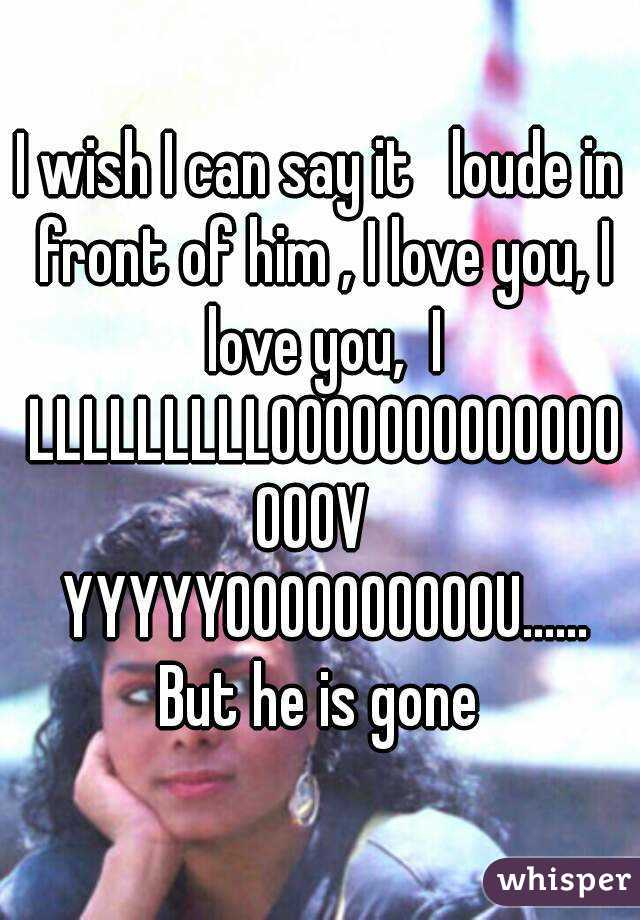 I wish I can say it   loude in front of him , I love you, I love you,  I LLLLLLLLLOOOOOOOOOOOOOOOOV  YYYYYOOOOOOOOOOU...... But he is gone