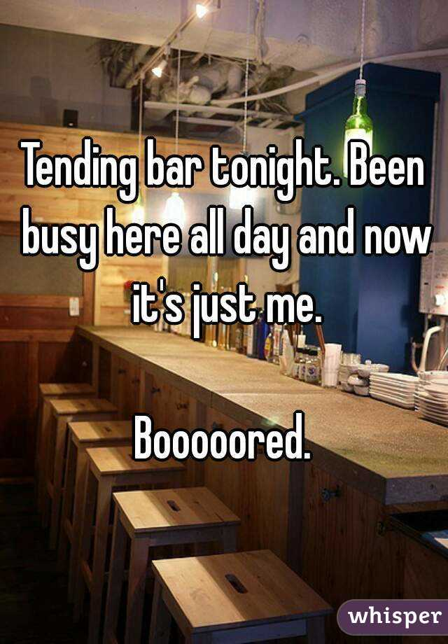 Tending bar tonight. Been busy here all day and now it's just me.  Booooored.